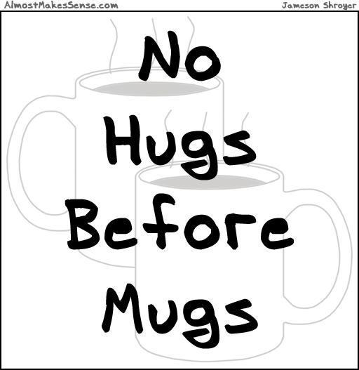 No Hugs Before Mugs
